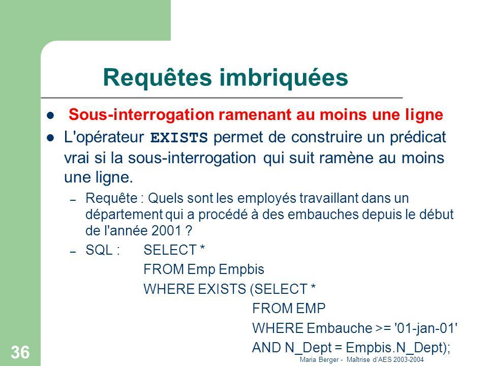 Maria Berger - Maîtrise d'AES 2003-2004 36 Requêtes imbriquées Sous-interrogation ramenant au moins une ligne L'opérateur EXISTS permet de construire
