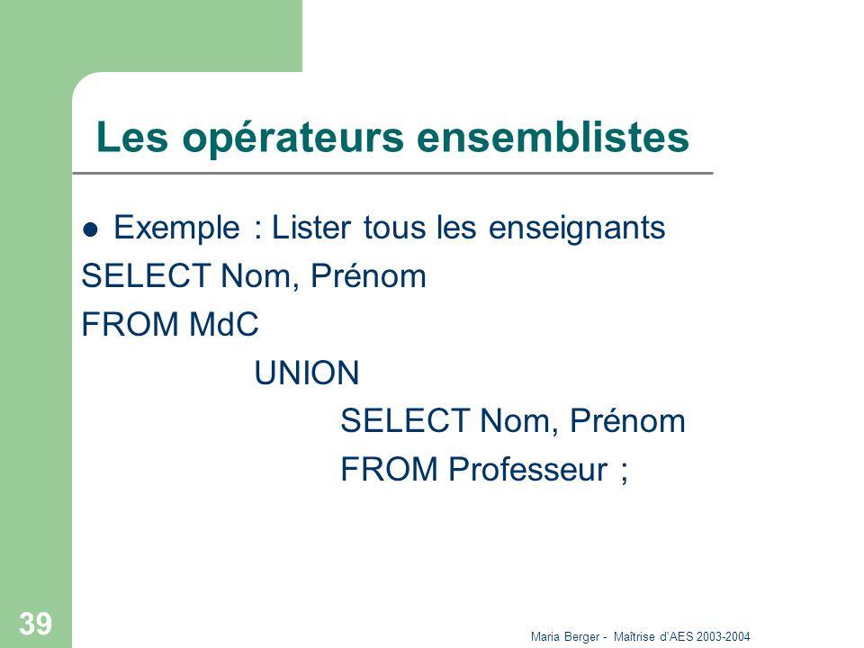 Maria Berger - Maîtrise d'AES 2003-2004 39 Les opérateurs ensemblistes Exemple : Lister tous les enseignants SELECT Nom, Prénom FROM MdC UNION SELECT