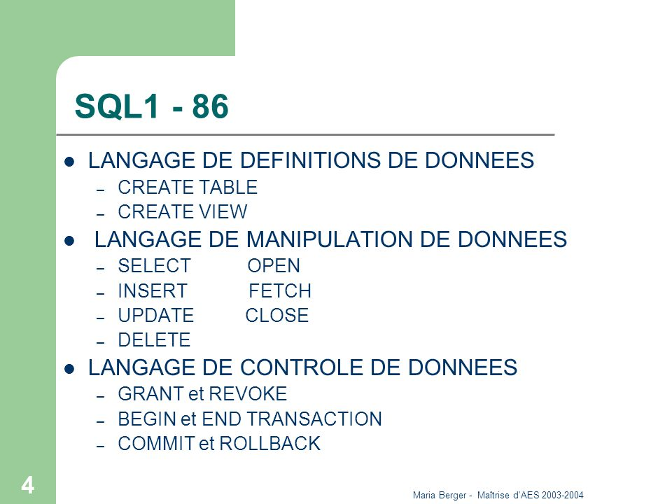 Maria Berger - Maîtrise d AES 2003-2004 4 SQL1 - 86 LANGAGE DE DEFINITIONS DE DONNEES – CREATE TABLE – CREATE VIEW LANGAGE DE MANIPULATION DE DONNEES – SELECT OPEN – INSERT FETCH – UPDATE CLOSE – DELETE LANGAGE DE CONTROLE DE DONNEES – GRANT et REVOKE – BEGIN et END TRANSACTION – COMMIT et ROLLBACK