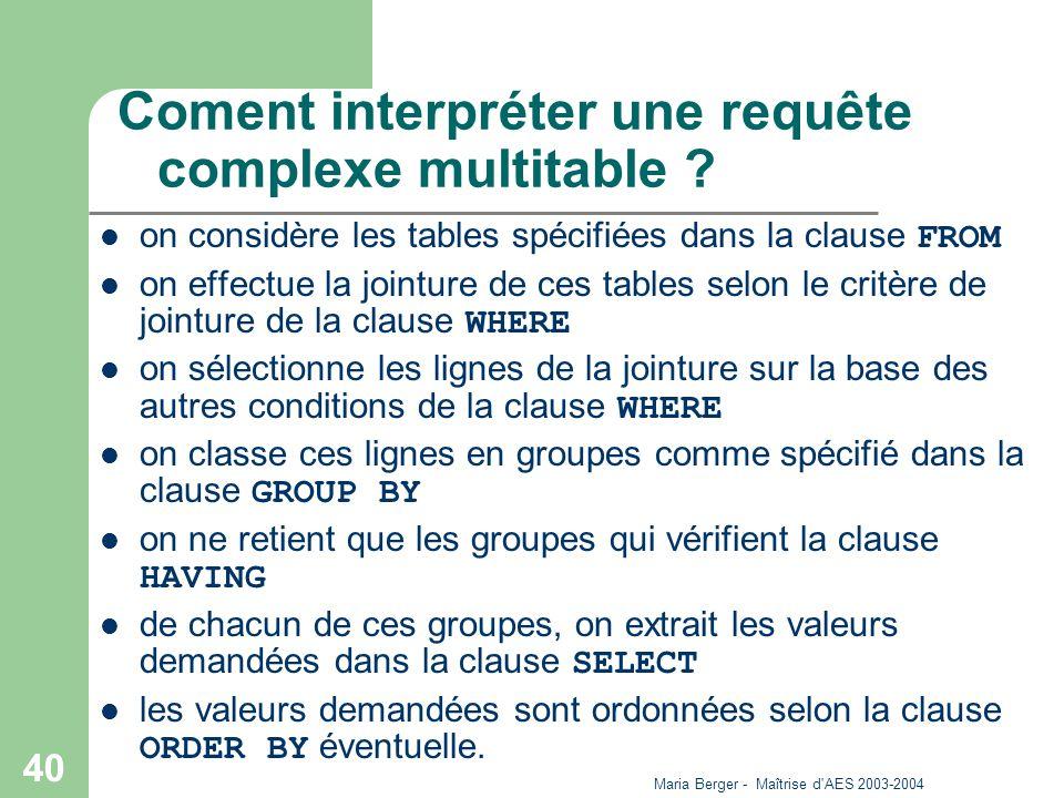 Maria Berger - Maîtrise d'AES 2003-2004 40 Coment interpréter une requête complexe multitable ? on considère les tables spécifiées dans la clause FROM