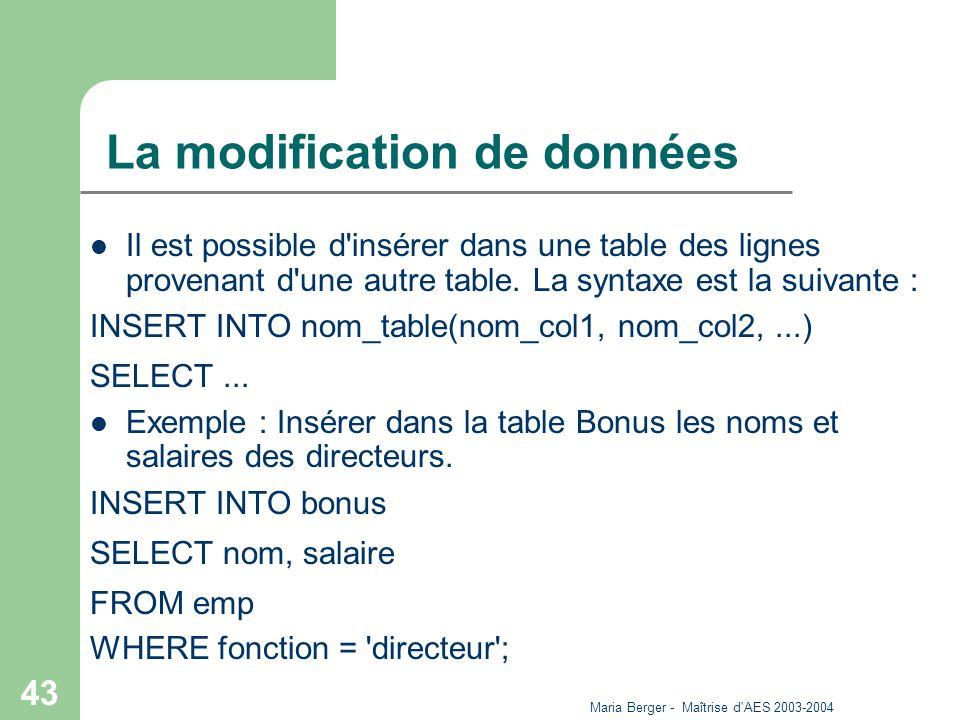 Maria Berger - Maîtrise d'AES 2003-2004 43 La modification de données Il est possible d'insérer dans une table des lignes provenant d'une autre table.