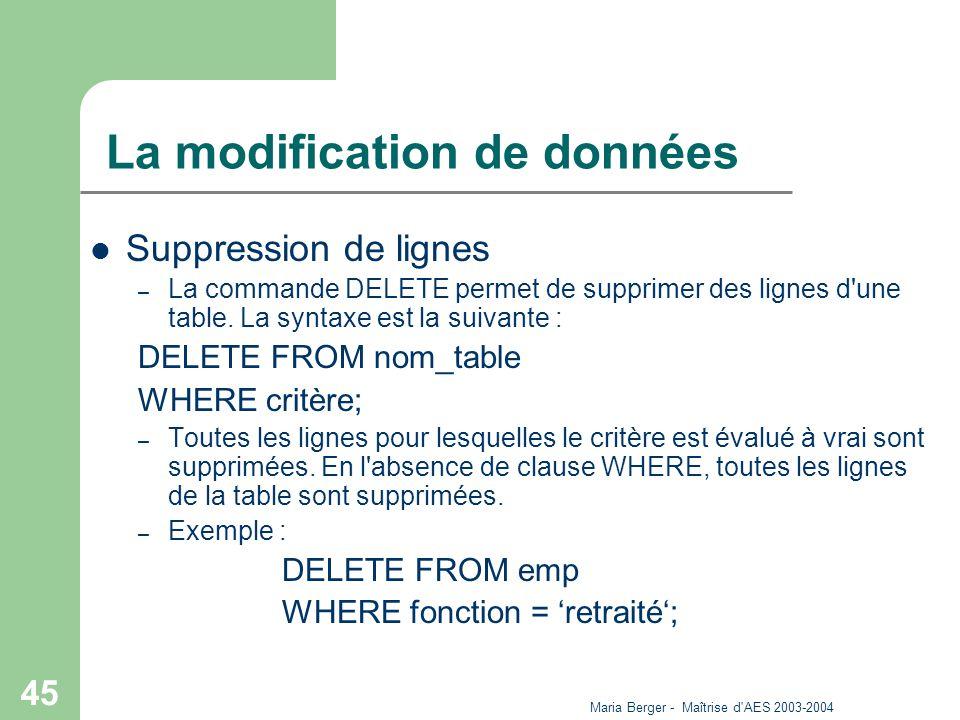 Maria Berger - Maîtrise d'AES 2003-2004 45 La modification de données Suppression de lignes – La commande DELETE permet de supprimer des lignes d'une