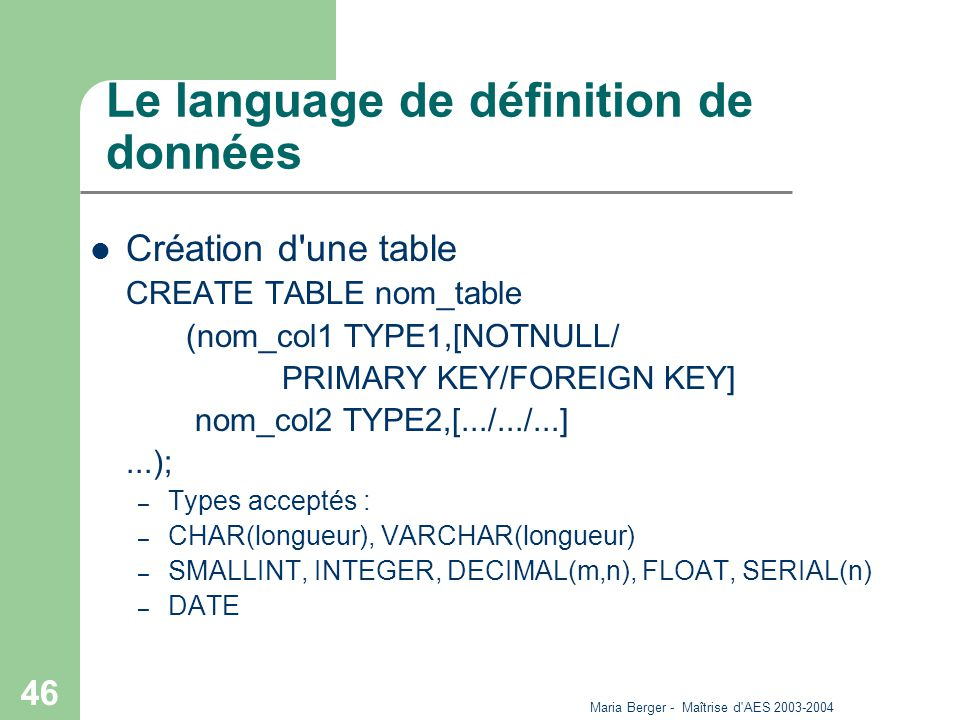 Maria Berger - Maîtrise d AES 2003-2004 46 Le language de définition de données Création d une table CREATE TABLE nom_table (nom_col1 TYPE1,[NOTNULL/ PRIMARY KEY/FOREIGN KEY] nom_col2 TYPE2,[.../.../...]...); – Types acceptés : – CHAR(longueur), VARCHAR(longueur) – SMALLINT, INTEGER, DECIMAL(m,n), FLOAT, SERIAL(n) – DATE