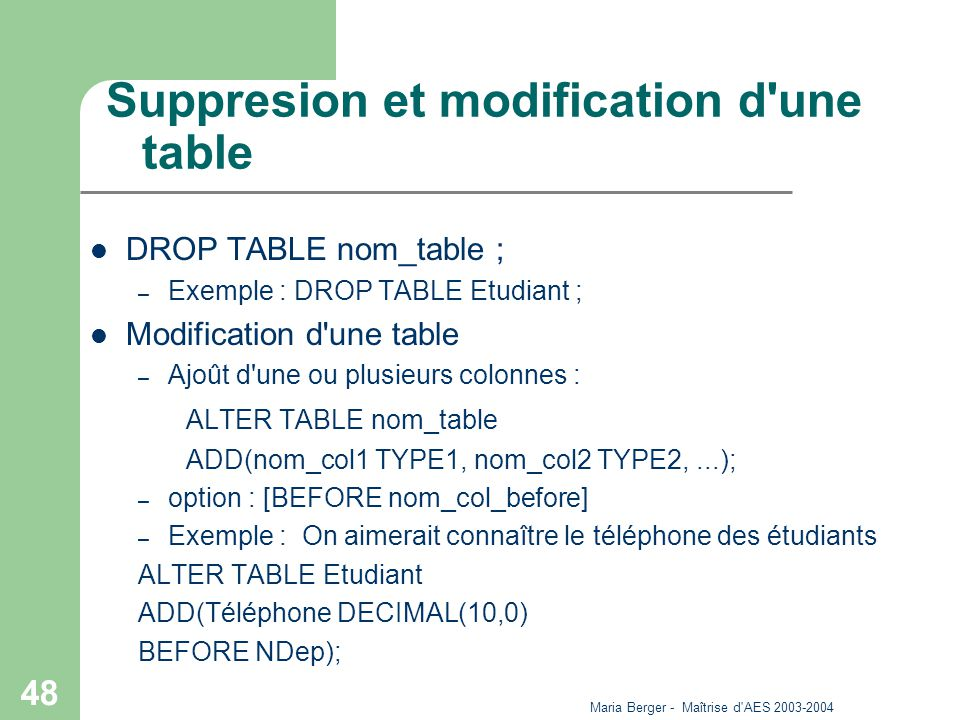 Maria Berger - Maîtrise d AES 2003-2004 48 Suppresion et modification d une table DROP TABLE nom_table ; – Exemple : DROP TABLE Etudiant ; Modification d une table – Ajoût d une ou plusieurs colonnes : ALTER TABLE nom_table ADD(nom_col1 TYPE1, nom_col2 TYPE2,...); – option : [BEFORE nom_col_before] – Exemple : On aimerait connaître le téléphone des étudiants ALTER TABLE Etudiant ADD(Téléphone DECIMAL(10,0) BEFORE NDep);