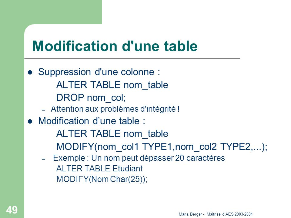 Maria Berger - Maîtrise d'AES 2003-2004 49 Modification d'une table Suppression d'une colonne : ALTER TABLE nom_table DROP nom_col; – Attention aux pr