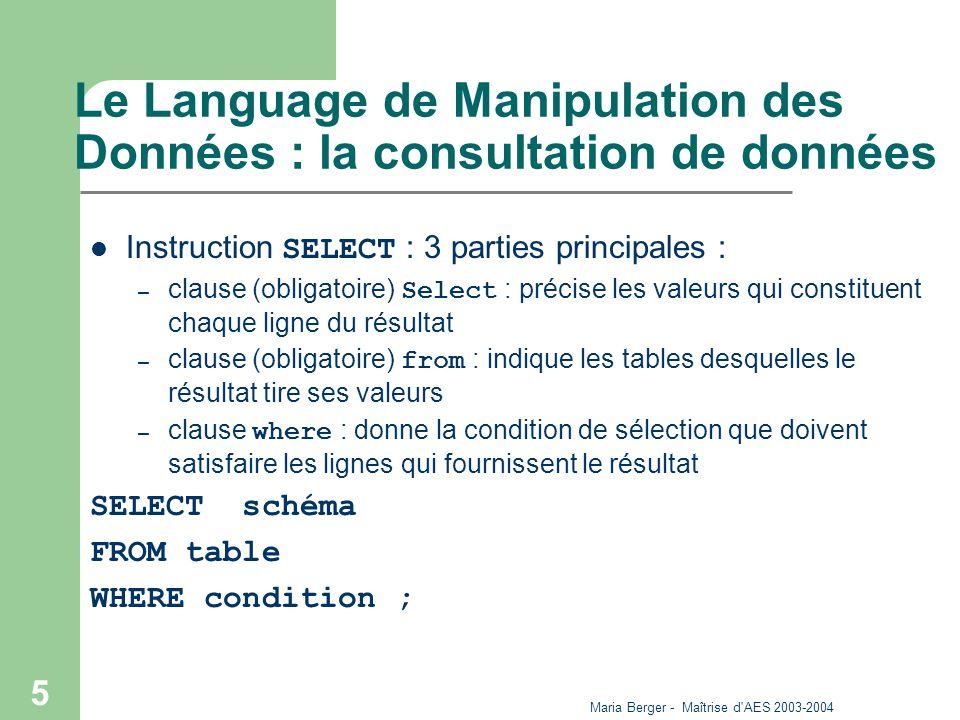 Maria Berger - Maîtrise d AES 2003-2004 46 Le language de définition de données Création d une table CREATE TABLE nom_table (nom_col1 TYPE1,[NOTNULL/ PRIMARY KEY/FOREIGN KEY] nom_col2 TYPE2,[.../.../...]...); – Types acceptés : – CHAR(longueur), VARCHAR(longueur) – SMALLINT, INTEGER, DECIMAL(m,n), FLOAT, SERIAL(n) – DATE