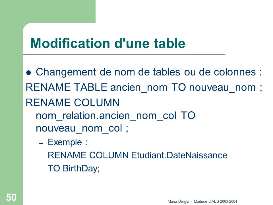 Maria Berger - Maîtrise d AES 2003-2004 50 Modification d une table Changement de nom de tables ou de colonnes : RENAME TABLE ancien_nom TO nouveau_nom ; RENAME COLUMN nom_relation.ancien_nom_col TO nouveau_nom_col ; – Exemple : RENAME COLUMN Etudiant.DateNaissance TO BirthDay;