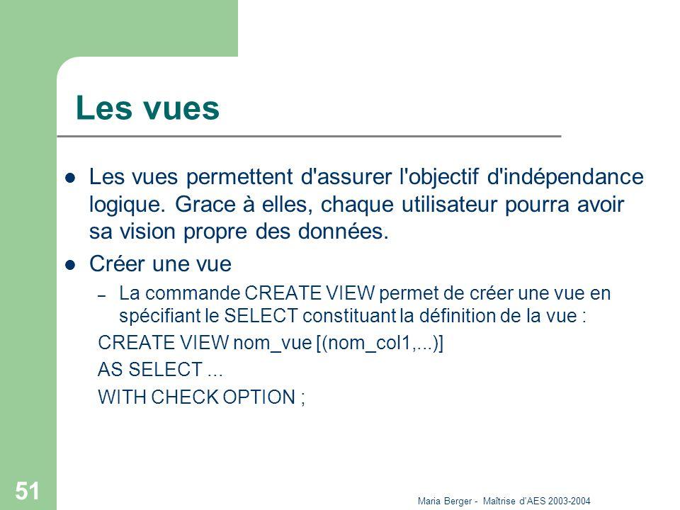 Maria Berger - Maîtrise d'AES 2003-2004 51 Les vues Les vues permettent d'assurer l'objectif d'indépendance logique. Grace à elles, chaque utilisateur