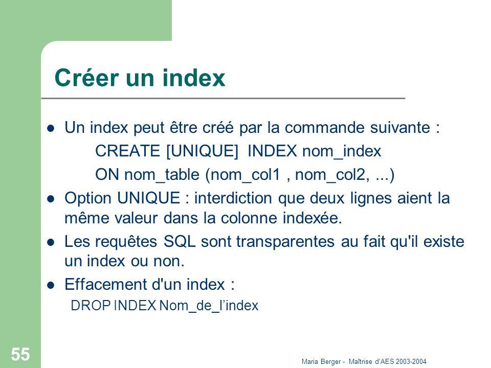 Maria Berger - Maîtrise d'AES 2003-2004 55 Créer un index Un index peut être créé par la commande suivante : CREATE [UNIQUE] INDEX nom_index ON nom_ta