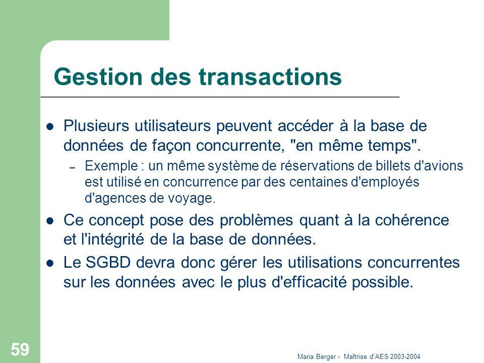 Maria Berger - Maîtrise d'AES 2003-2004 59 Gestion des transactions Plusieurs utilisateurs peuvent accéder à la base de données de façon concurrente,