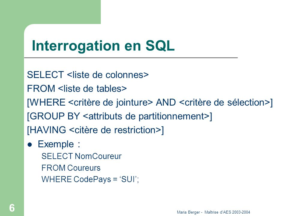 Maria Berger - Maîtrise d'AES 2003-2004 6 Interrogation en SQL SELECT FROM [WHERE AND ] [GROUP BY ] [HAVING ] Exemple : SELECT NomCoureur FROM Coureur
