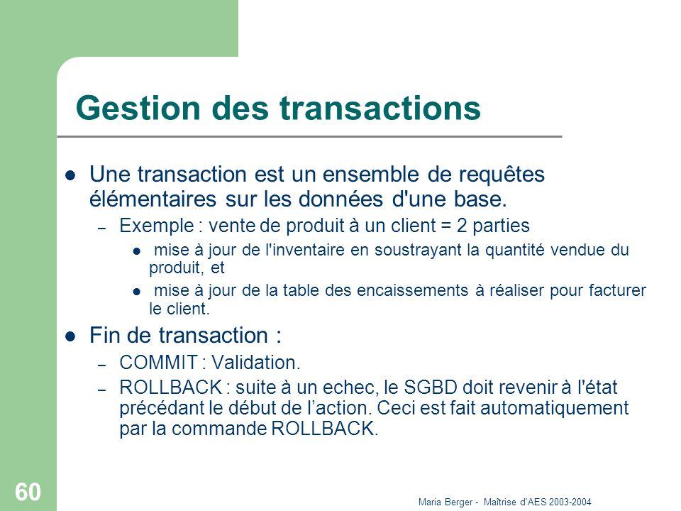 Maria Berger - Maîtrise d'AES 2003-2004 60 Gestion des transactions Une transaction est un ensemble de requêtes élémentaires sur les données d'une bas