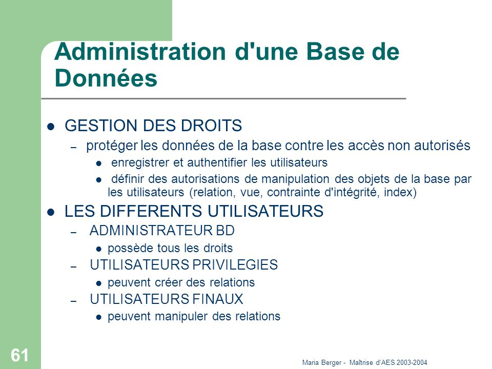 Maria Berger - Maîtrise d'AES 2003-2004 61 Administration d'une Base de Données GESTION DES DROITS – protéger les données de la base contre les accès