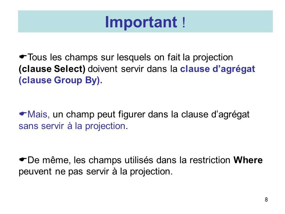 8 Tous les champs sur lesquels on fait la projection (clause Select) doivent servir dans la clause dagrégat (clause Group By). Mais, un champ peut fig