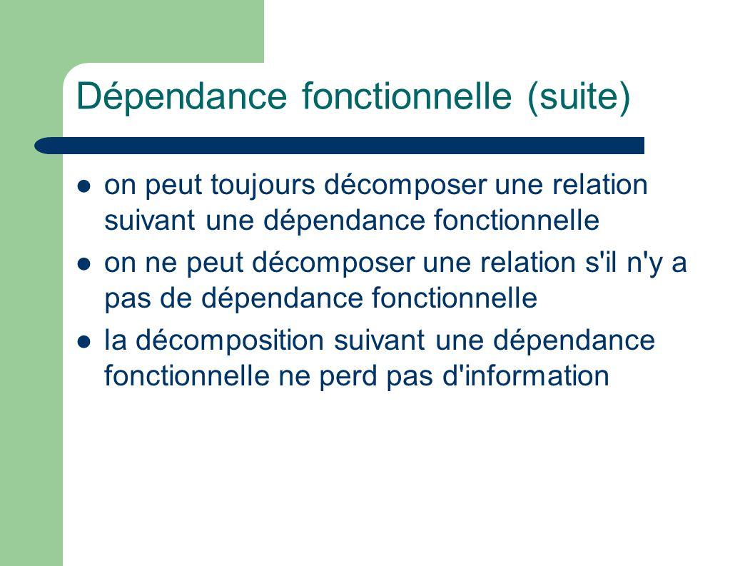 Dépendance fonctionnelle (suite) on peut toujours décomposer une relation suivant une dépendance fonctionnelle on ne peut décomposer une relation s il n y a pas de dépendance fonctionnelle la décomposition suivant une dépendance fonctionnelle ne perd pas d information