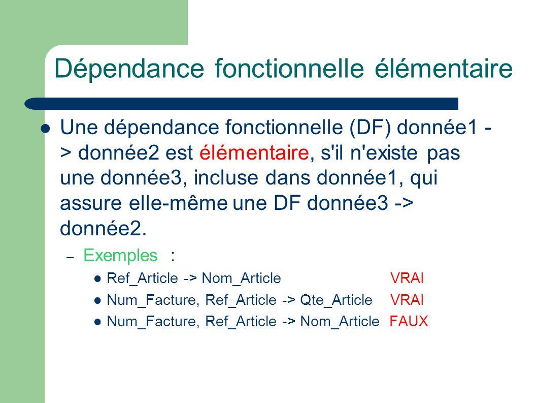 Dépendance fonctionnelle élémentaire Une dépendance fonctionnelle (DF) donnée1 - > donnée2 est élémentaire, s il n existe pas une donnée3, incluse dans donnée1, qui assure elle-même une DF donnée3 -> donnée2.