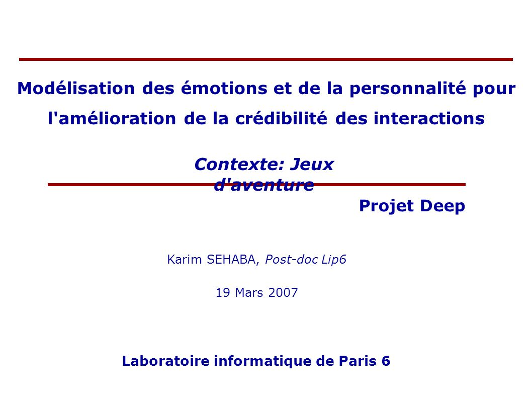 Modélisation des émotions et de la personnalité pour l amélioration de la crédibilité des interactions Karim SEHABA, Post-doc Lip6 19 Mars 2007 Laboratoire informatique de Paris 6 Projet Deep Contexte: Jeux d aventure