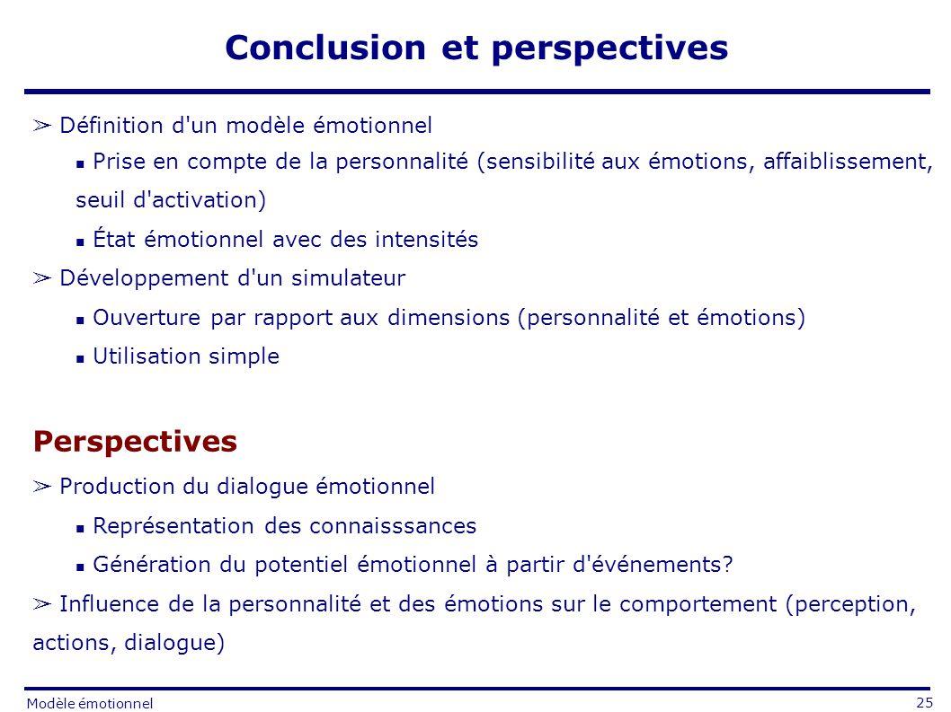 Conclusion et perspectives Définition d un modèle émotionnel Prise en compte de la personnalité (sensibilité aux émotions, affaiblissement, seuil d activation) État émotionnel avec des intensités Développement d un simulateur Ouverture par rapport aux dimensions (personnalité et émotions) Utilisation simple Perspectives Production du dialogue émotionnel Représentation des connaisssances Génération du potentiel émotionnel à partir d événements.