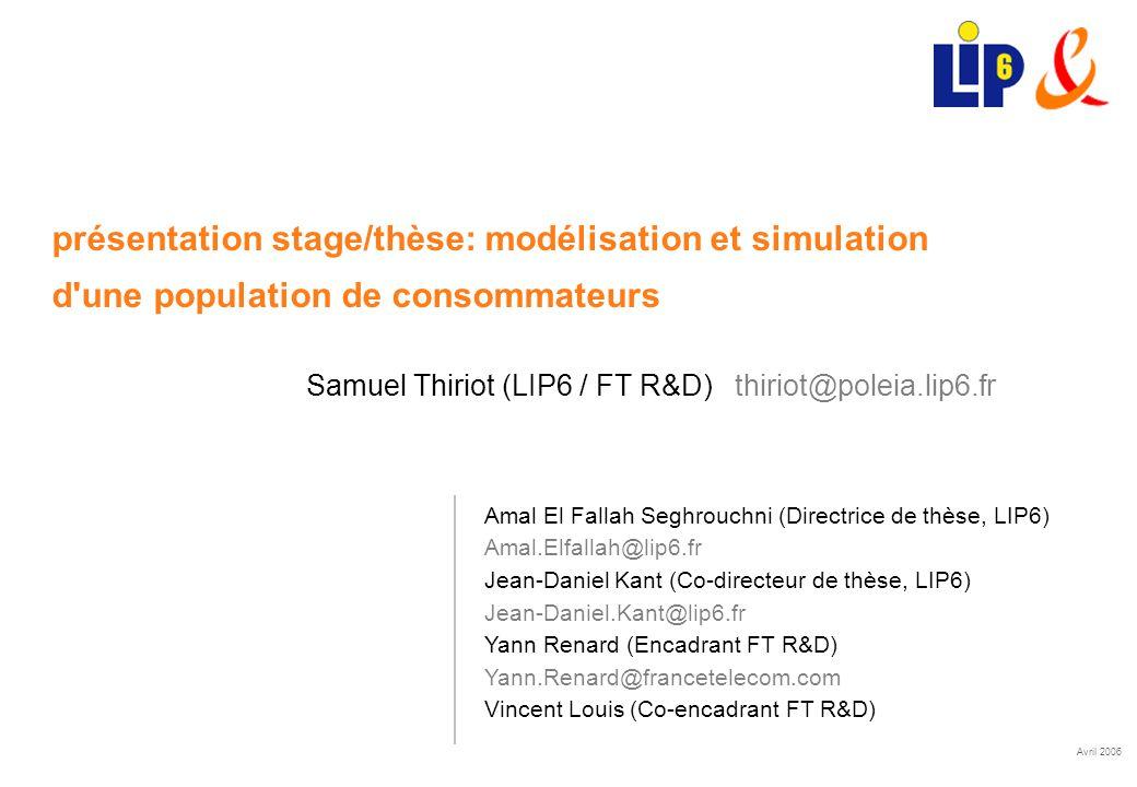 Avril 2006 présentation stage/thèse: modélisation et simulation d une population de consommateurs Samuel Thiriot (LIP6 / FT R&D) thiriot@poleia.lip6.fr Amal El Fallah Seghrouchni (Directrice de thèse, LIP6) Amal.Elfallah@lip6.fr Jean-Daniel Kant (Co-directeur de thèse, LIP6) Jean-Daniel.Kant@lip6.fr Yann Renard (Encadrant FT R&D) Yann.Renard@francetelecom.com Vincent Louis (Co-encadrant FT R&D)
