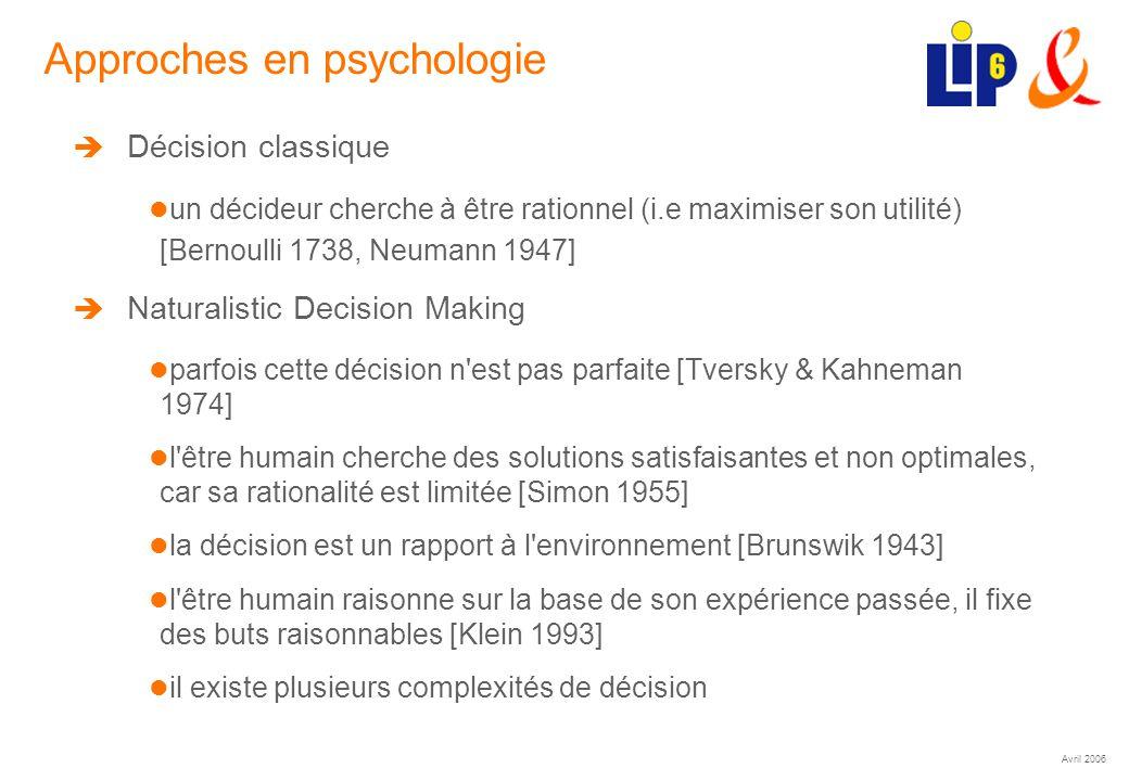 Avril 2006 (8) Approches en psychologie Décision classique un décideur cherche à être rationnel (i.e maximiser son utilité) [Bernoulli 1738, Neumann 1947] Naturalistic Decision Making parfois cette décision n est pas parfaite [Tversky & Kahneman 1974] l être humain cherche des solutions satisfaisantes et non optimales, car sa rationalité est limitée [Simon 1955] la décision est un rapport à l environnement [Brunswik 1943] l être humain raisonne sur la base de son expérience passée, il fixe des buts raisonnables [Klein 1993] il existe plusieurs complexités de décision