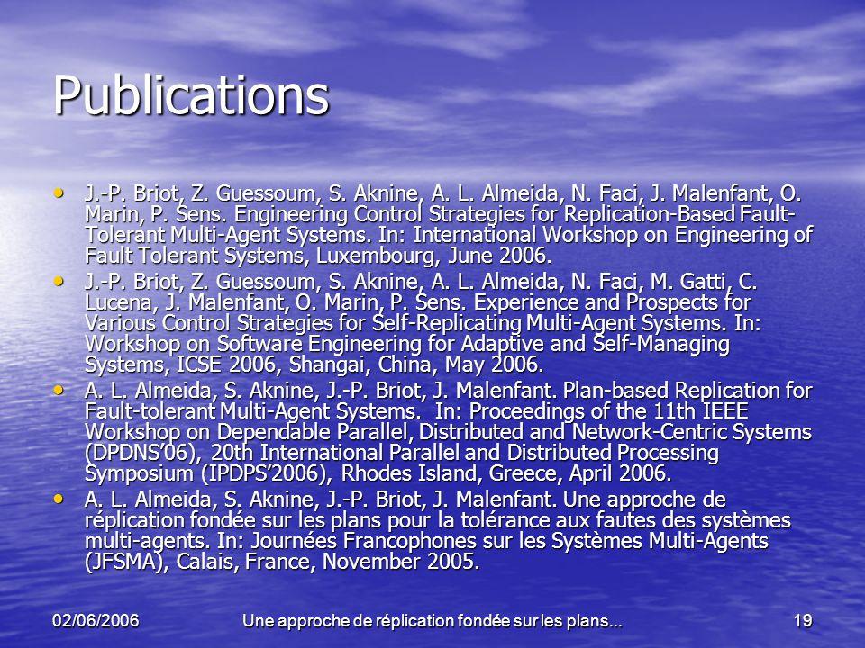 02/06/2006Une approche de réplication fondée sur les plans...19 Publications J.-P. Briot, Z. Guessoum, S. Aknine, A. L. Almeida, N. Faci, J. Malenfant
