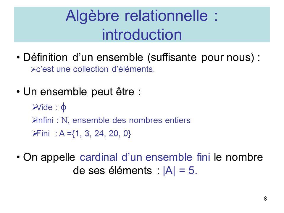 8 Algèbre relationnelle : introduction Un ensemble peut être : Infini :, ensemble des nombres entiers Vide : On appelle cardinal dun ensemble fini le nombre de ses éléments : |A| = 5.