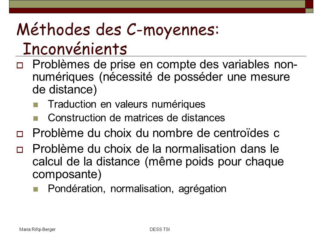 Maria Rifqi-BergerDESS TSI Méthodes des C-moyennes: Inconvénients Problèmes de prise en compte des variables non- numériques (nécessité de posséder un
