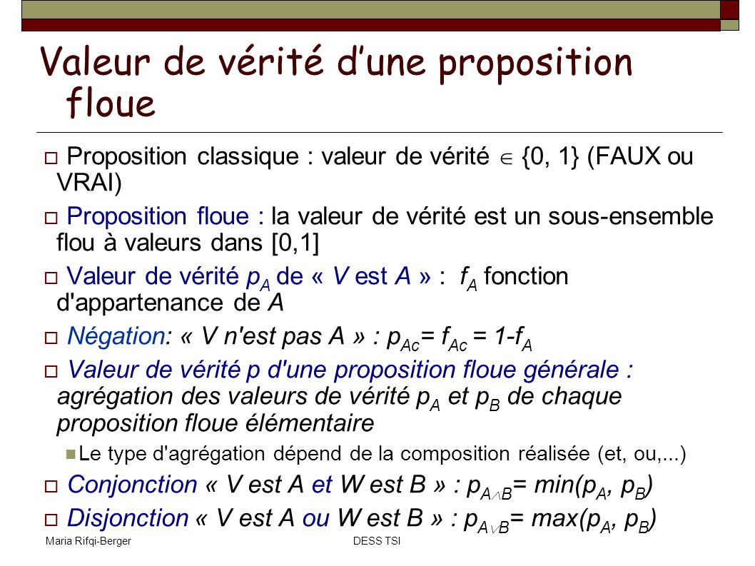 Maria Rifqi-BergerDESS TSI Règle de production : lien particulier (implication) entre 2 propositions floues « V est A W est B » est lue « si V est A alors W est B » « V est A » est la prémisse « W est B » est la conclusion Par exemple: « si Age-personne est Jeune alors Salaire est Bas » Valeur de vérité de l implication « V est A W est B » : évaluée par une fonction implicative f I : X x Y [0,1] x X, y Y, f I (x, y) = (f A (x), f B (y)) est une fonction [0,1]x[0,1] [0,1] qui est équivalente à l implication classique quand les propositions sont classiques.