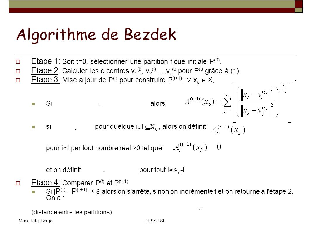 Maria Rifqi-BergerDESS TSI Algorithme de Bezdek Etape 1: Soit t=0, sélectionner une partition floue initiale P (0). Etape 2: Calculer les c centres v