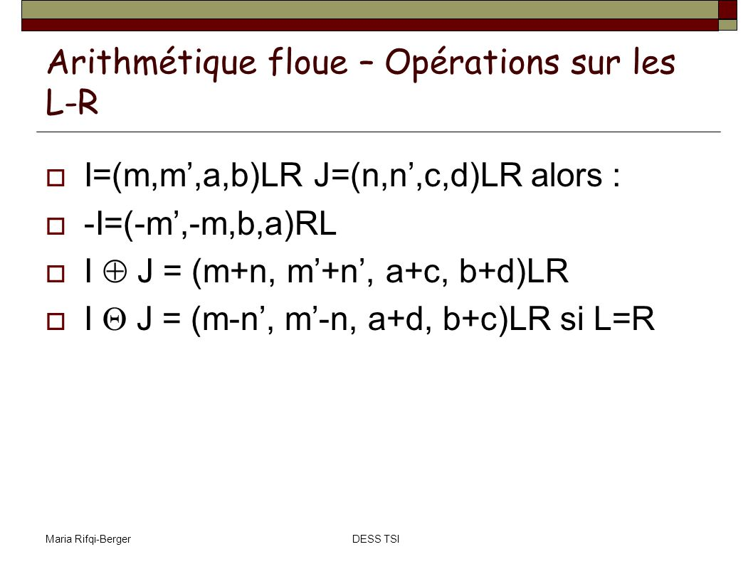 Maria Rifqi-BergerDESS TSI Arithmétique floue – Opérations sur les L-R I=(m,m,a,b)LR J=(n,n,c,d)LR alors : -I=(-m,-m,b,a)RL I J = (m+n, m+n, a+c, b+d)