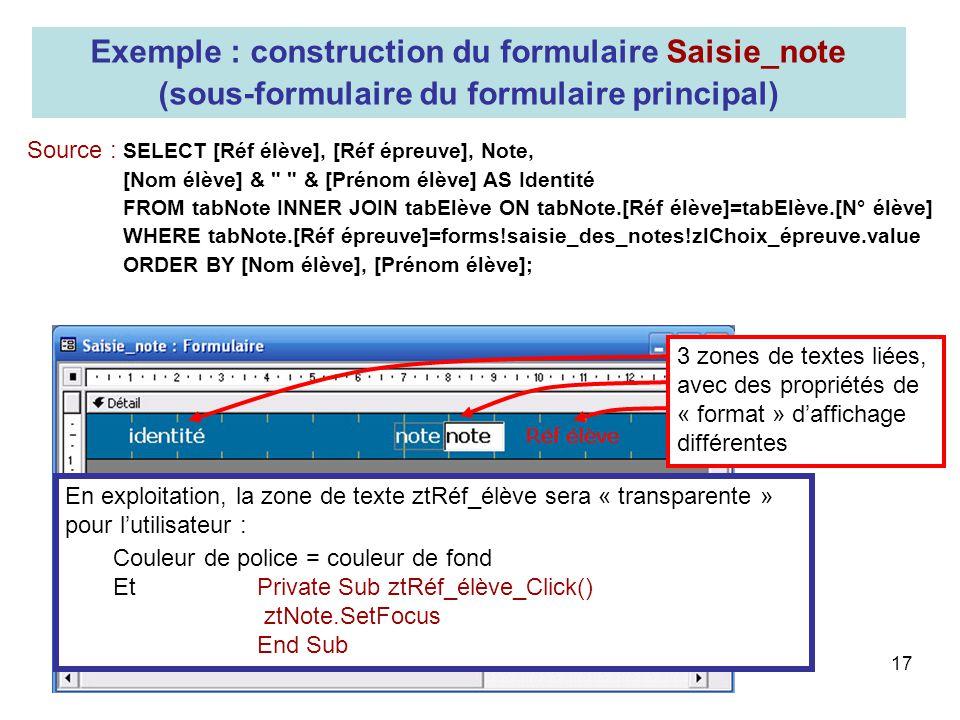 17 Exemple : construction du formulaire Saisie_note (sous-formulaire du formulaire principal) Source : SELECT [Réf élève], [Réf épreuve], Note, [Nom é