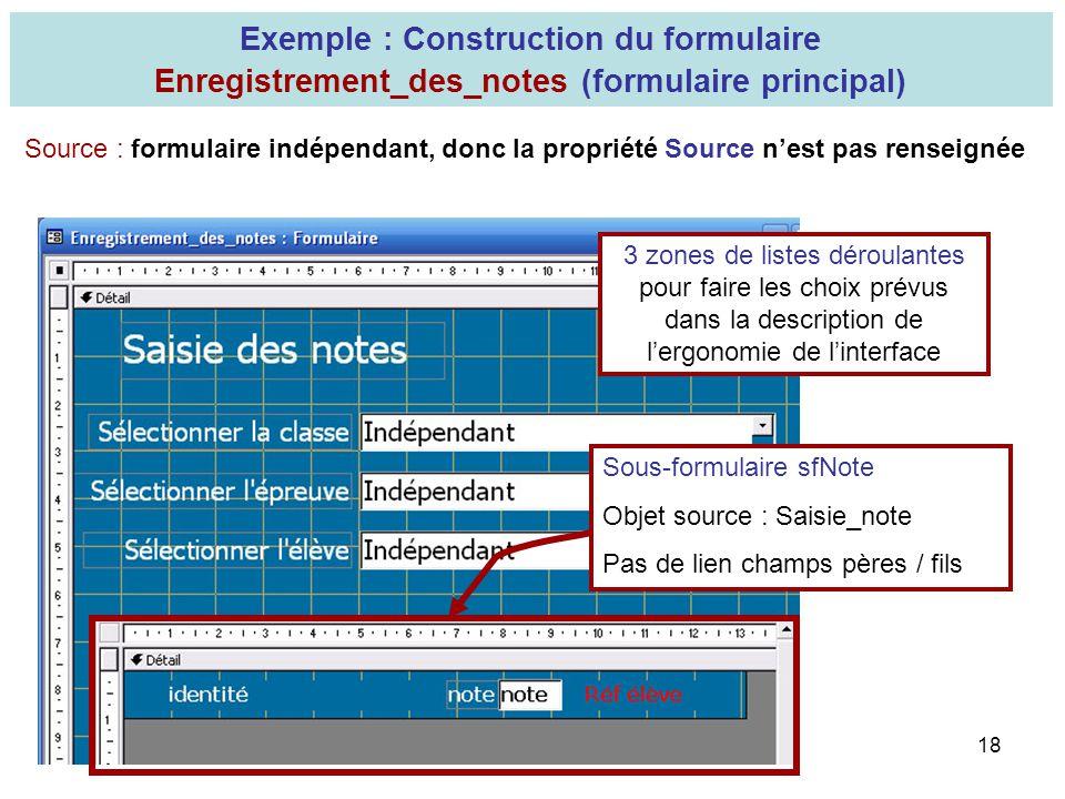 18 Exemple : Construction du formulaire Enregistrement_des_notes (formulaire principal) Source : formulaire indépendant, donc la propriété Source nest
