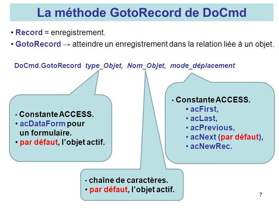 8 Exemples : GotoRecord Rendre actif lenregistrement suivant (du formulaire actif) DoCmd.GotoRecord,, acNext Rappel : il sagit dune méthode de lobjet DoCmd Le premier, et le deuxième arguments ne sont pas décrits, cest la valeur par défaut qui est prise Ouvrir un formulaire (appelé forSaisie dans cet exemple) et se préparer à ajouter un enregistrement.