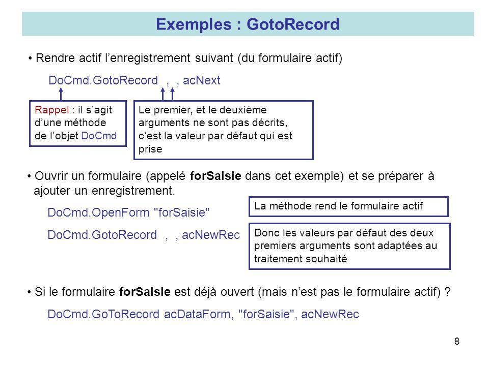 8 Exemples : GotoRecord Rendre actif lenregistrement suivant (du formulaire actif) DoCmd.GotoRecord,, acNext Rappel : il sagit dune méthode de lobjet