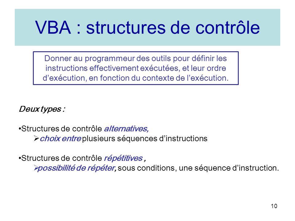 10 VBA : structures de contrôle Donner au programmeur des outils pour définir les instructions effectivement exécutées, et leur ordre dexécution, en fonction du contexte de lexécution.