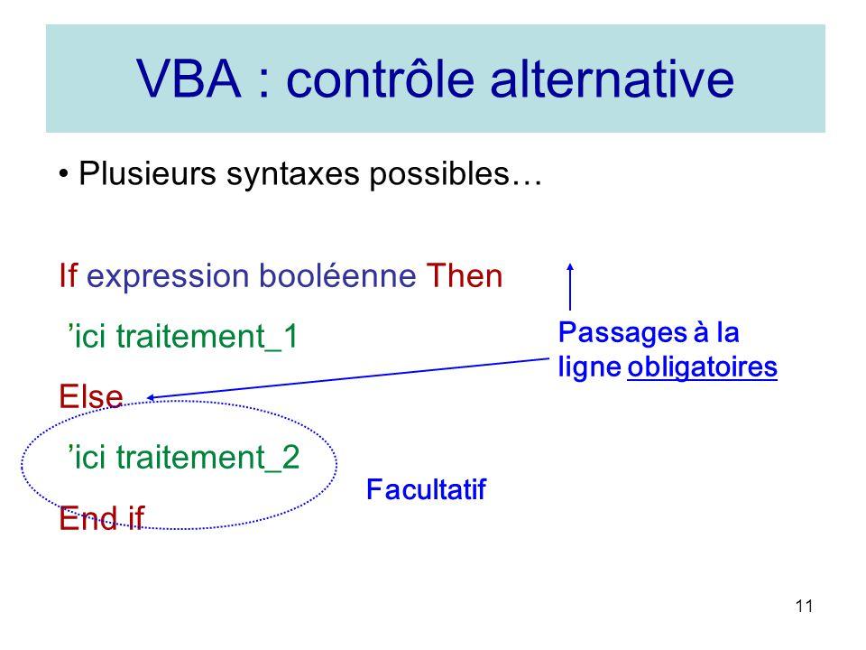 11 Plusieurs syntaxes possibles… If expression booléenne Then ici traitement_1 Else ici traitement_2 End if Passages à la ligne obligatoires Facultatif VBA : contrôle alternative