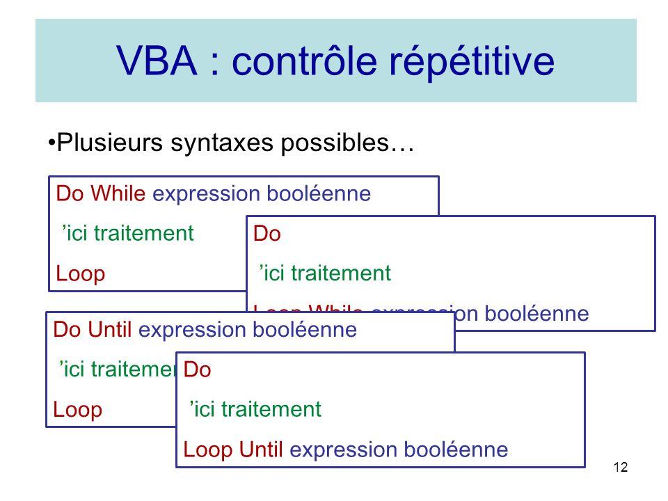 12 VBA : contrôle répétitive Plusieurs syntaxes possibles… Do While expression booléenne ici traitement Loop Do ici traitement Loop While expression booléenne Do Until expression booléenne ici traitement Loop Do ici traitement Loop Until expression booléenne