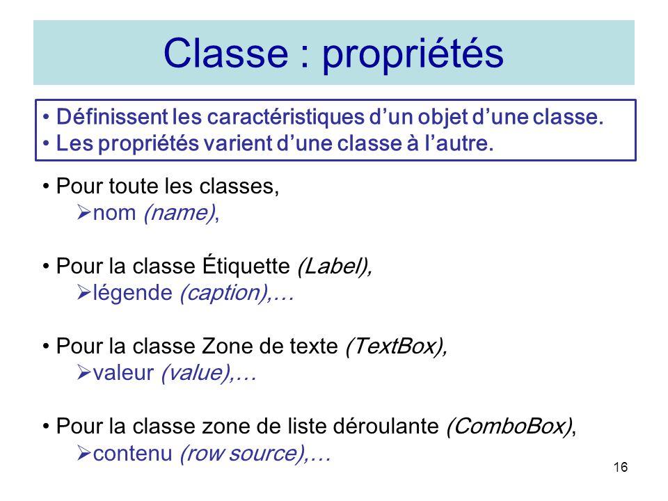 16 Classe : propriétés Pour toute les classes, nom (name), Pour la classe Étiquette (Label), légende (caption),… Pour la classe Zone de texte (TextBox), valeur (value),… Pour la classe zone de liste déroulante (ComboBox), contenu (row source),… Définissent les caractéristiques dun objet dune classe.