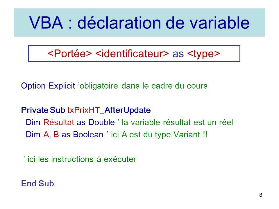 8 VBA : déclaration de variable as Option Explicit obligatoire dans le cadre du cours Private Sub txPrixHT_AfterUpdate Dim Résultat as Double la variable résultat est un réel Dim A, B as Boolean ici A est du type Variant !.