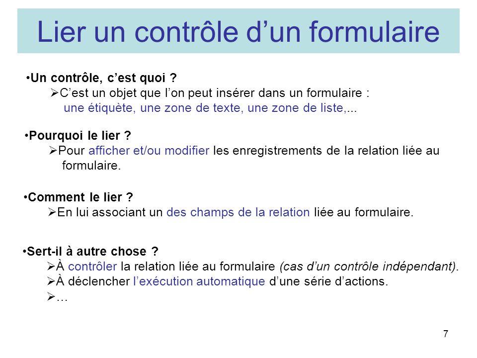 7 Lier un contrôle dun formulaire Pourquoi le lier ? Pour afficher et/ou modifier les enregistrements de la relation liée au formulaire. Un contrôle,