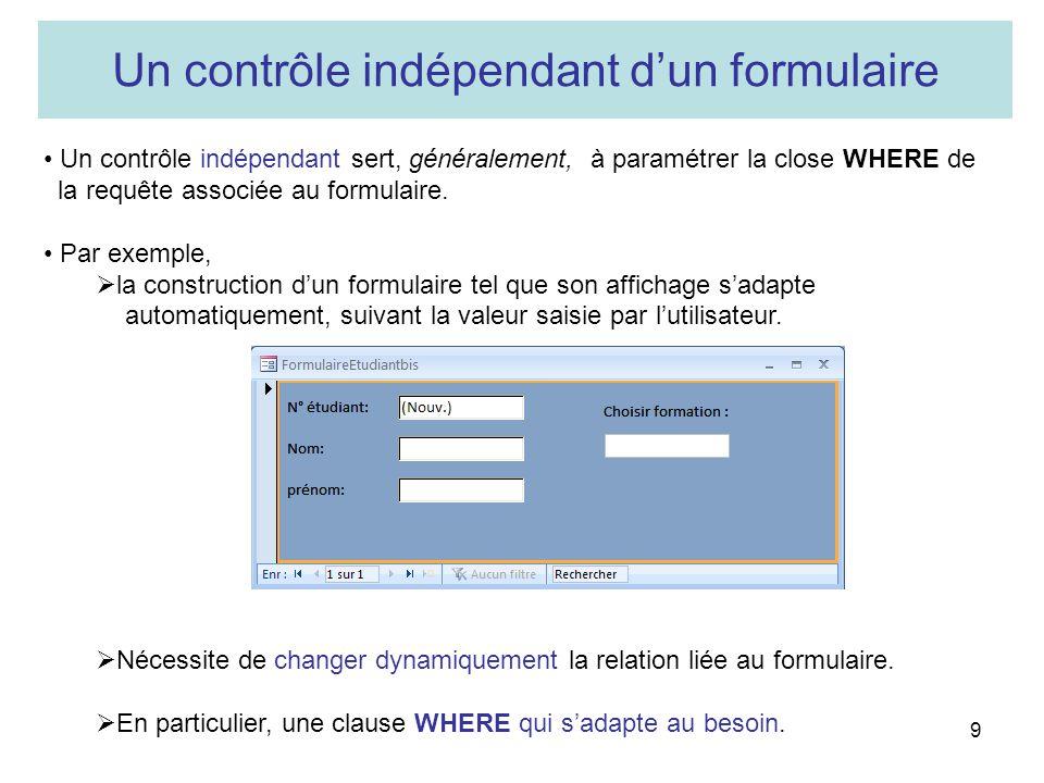 9 Un contrôle indépendant dun formulaire Un contrôle indépendant sert, généralement, à paramétrer la close WHERE de la requête associée au formulaire.