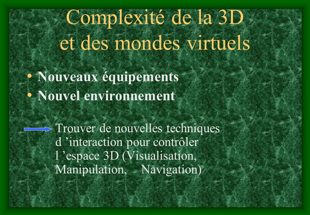 Complexité de la 3D et des mondes virtuels Nouveaux équipements Nouvel environnement Trouver de nouvelles techniques d interaction pour contrôler l es