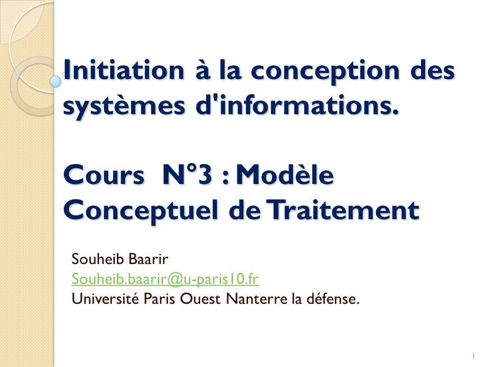 1 Initiation à la conception des systèmes d'informations. Cours N°3 : Modèle Conceptuel de Traitement Souheib Baarir Souheib.baarir@u-paris10.fr Unive