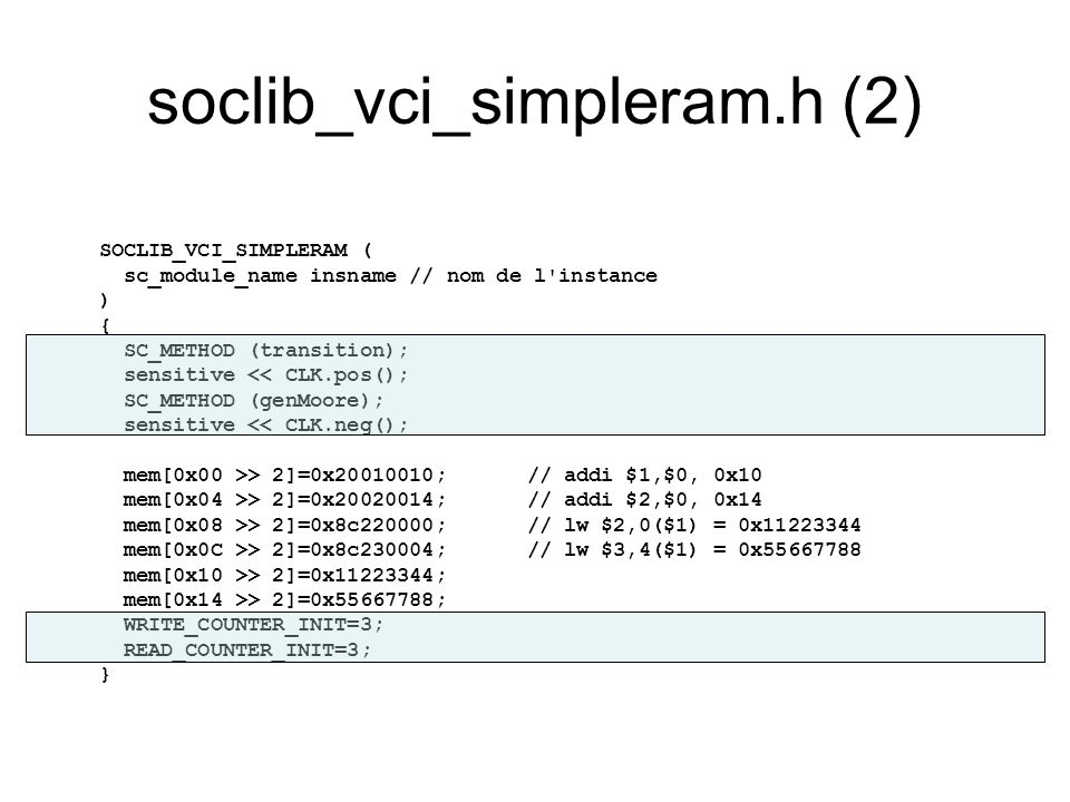 soclib_vci_simpleram.h (3) void transition() { … switch(TARGET_FSM) { case TARGET_IDLE : if(VCI_TARGET.CMDVAL == true) { REG_EOP=VCI_TARGET.EOP; if (VCI_TARGET.CMD.read() == VCI_CMD_WRITE) { int addr=(int)VCI_TARGET.ADDRESS.read(); int wdata=(int)VCI_TARGET.WDATA.read(); mem[addr>>2]=wdata; TARGET_FSM = TARGET_WRITE_WAIT; WRITE_COUNTER = WRITE_COUNTER_INIT; } else { int addr=(int)VCI_TARGET.ADDRESS.read(); DT = mem[addr>>2]; TARGET_FSM = TARGET_READ_WAIT; READ_COUNTER = READ_COUNTER_INIT; } break; case TARGET_WRITE_WAIT : WRITE_COUNTER=WRITE_COUNTER-1; if (WRITE_COUNTER==1) TARGET_FSM=TARGET_WRITE; break; case TARGET_READ_WAIT : READ_COUNTER=READ_COUNTER-1; if (READ_COUNTER==1) TARGET_FSM=TARGET_READ; break; case TARGET_READ : case TARGET_WRITE : if(VCI_TARGET.RSPACK == true) TARGET_FSM = TARGET_IDLE; break; } // end switch TARGET FSM }