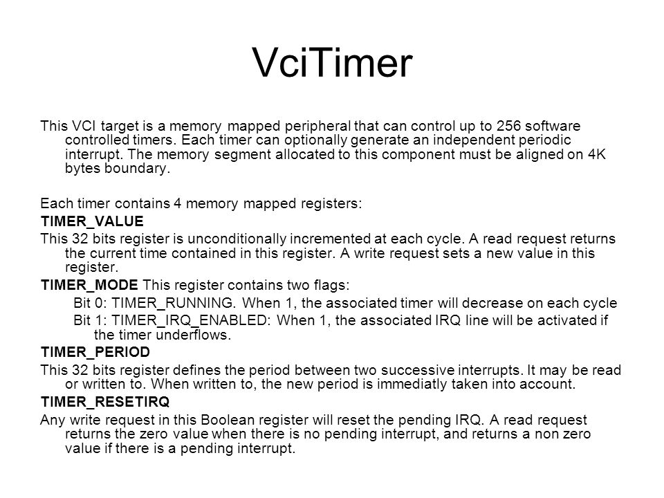 VciTimer This VCI target is a memory mapped peripheral that can control up to 256 software controlled timers. Each timer can optionally generate an in