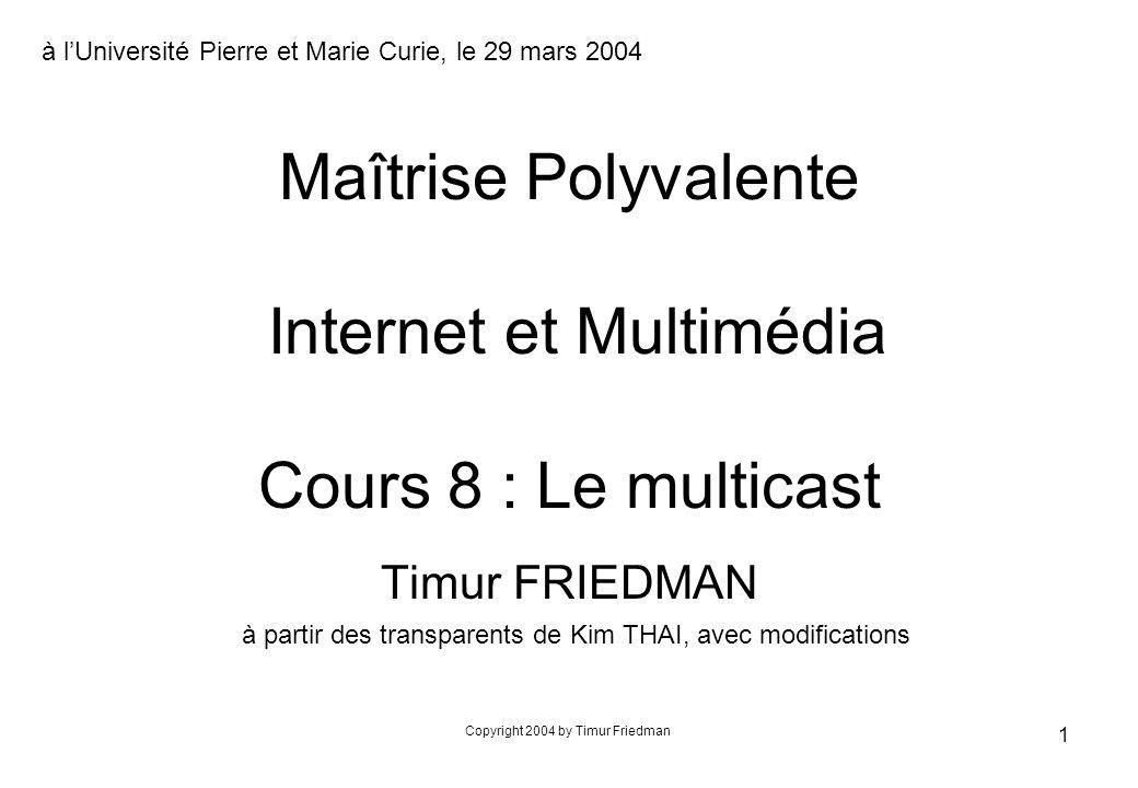 Copyright 2004 by Timur Friedman 62 Perspectives au niveau réseau n adressage et routage à lintérieur dun groupe n routage multicast dans un réseau mobile n routage multicast avec QoS S R1 R2R3 R4 D1 D2 R5DDD DDDDD S R1 R2R3 R4 D2 R5DD DDDD1D multicast sur un sous arbre (« subcasting ») unicast vers un membre du groupe (« reachcasting »)