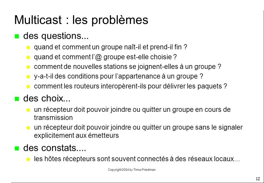 Copyright 2004 by Timur Friedman 12 Multicast : les problèmes n des questions... n quand et comment un groupe naît-il et prend-il fin ? n quand et com