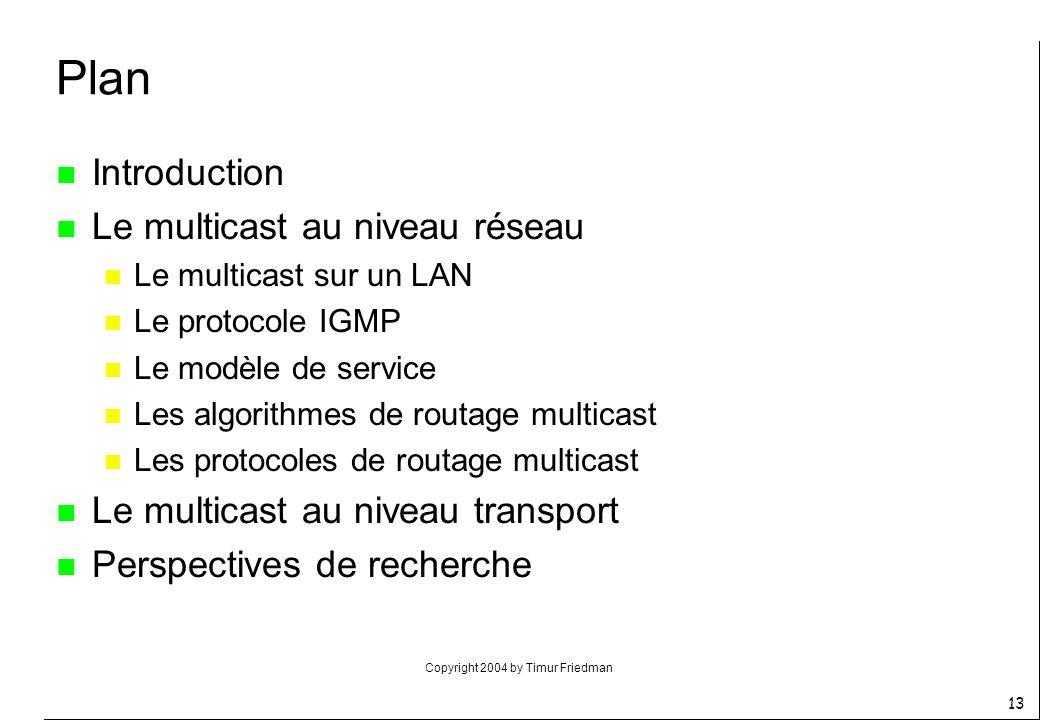 Copyright 2004 by Timur Friedman 13 n Introduction n Le multicast au niveau réseau n Le multicast sur un LAN n Le protocole IGMP n Le modèle de servic