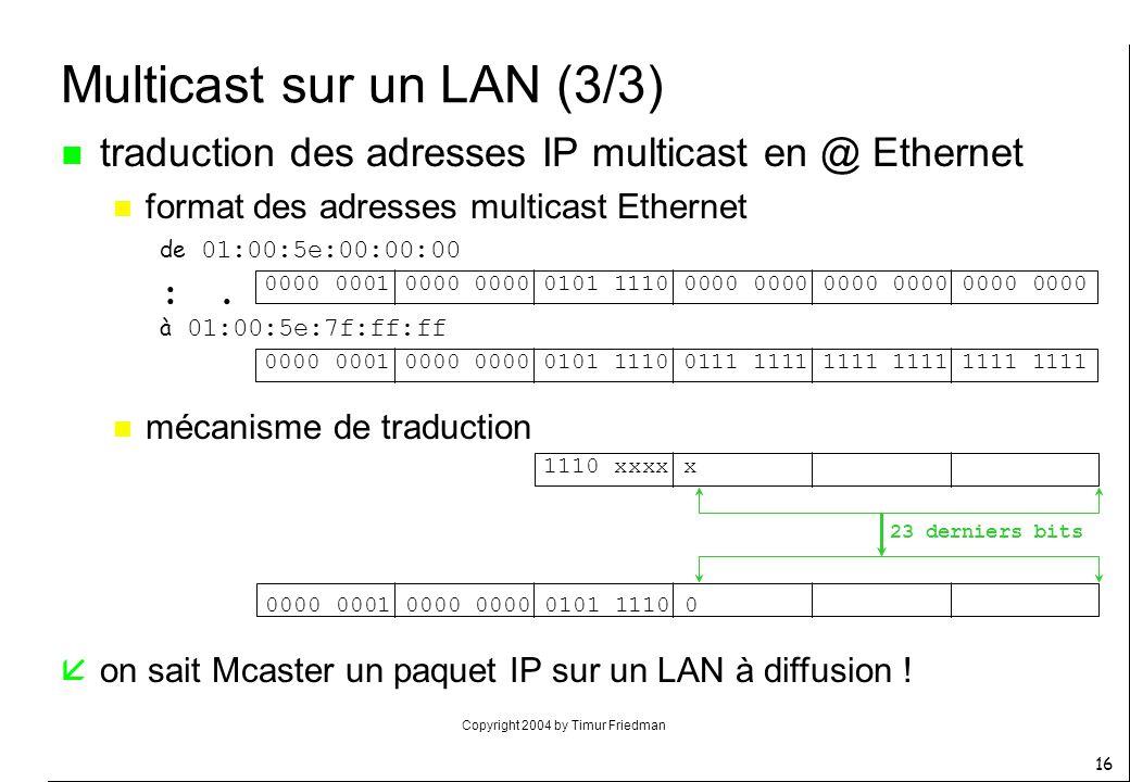 Copyright 2004 by Timur Friedman 16 Multicast sur un LAN (3/3) n traduction des adresses IP multicast en @ Ethernet n format des adresses multicast Et