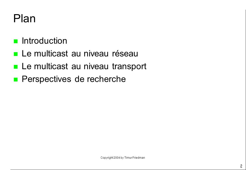 Copyright 2004 by Timur Friedman 13 n Introduction n Le multicast au niveau réseau n Le multicast sur un LAN n Le protocole IGMP n Le modèle de service n Les algorithmes de routage multicast n Les protocoles de routage multicast n Le multicast au niveau transport n Perspectives de recherche Plan